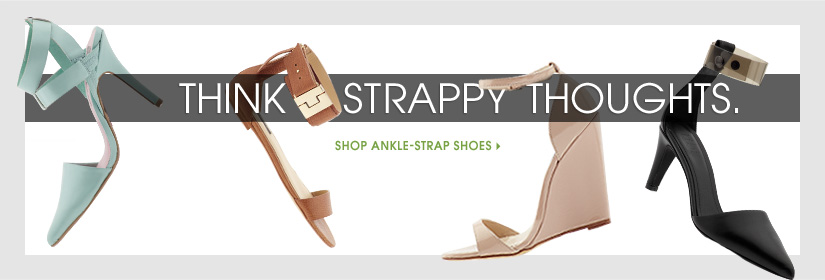 THINK STRAPPY THOUGHTS. SHOP ANKLE-STRAP SHOES