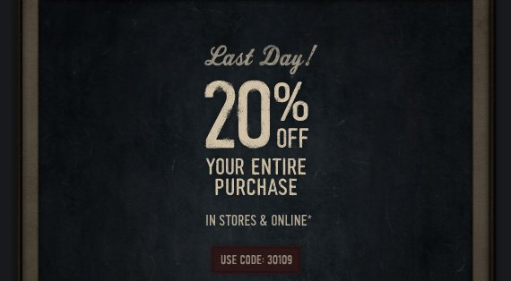 Last Day! 20% off your entire purchase IN STORES & ONLINE*
