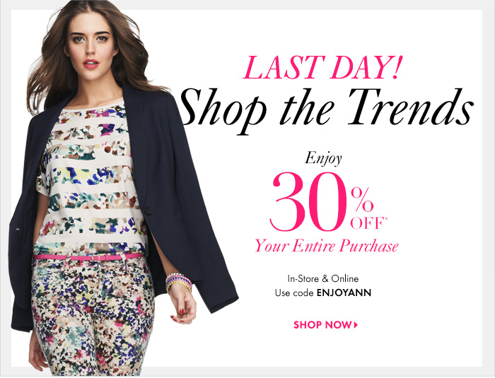 LAST DAY! Shop The Trends  Enjoy 30% Off* Your Entire Purchase  In–Store & Online Use code ENJOYANN  SHOP NOW