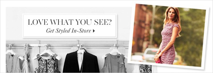 LOVE WHAT YOU SEE?  GET STYLED IN–STORE