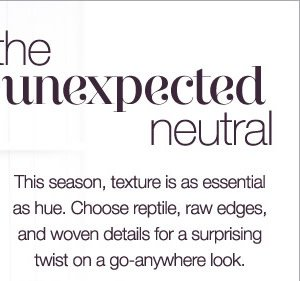 This season, texture is as essential as hue. Choose reptile, raw edges, and woven details for a surprising twist on a go-anywhere look.