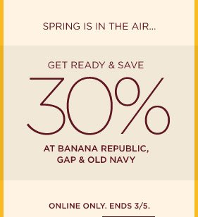 SPRING IS IN THE AIR... GET READY & SAVE 30% AT BANANA REPUBLIC, GAP & OLD NAVY | ONLINE ONLY. ENDS 3/5.