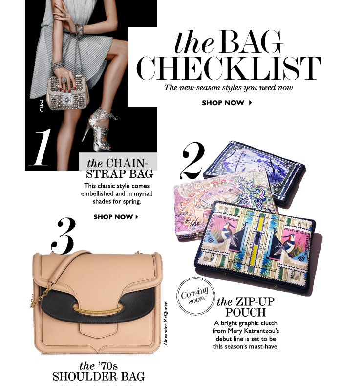 THE BAG CHECKLIST - The new-season styles you need now. 1. THE CHAIN-STRAP BAG: This classic style comes embellished and in myriad shades for spring. 2. THE ZIP-UP POUCH - A bright graphic clutch from Mary Katrantzou's debut line is set to be this season's must-have. 3. THE 70'S SHOULDER BAG - The longer-length shoulder strap is making a comeback. Look for two-tone detailing and retro clasp fastenings. SHOP NOW