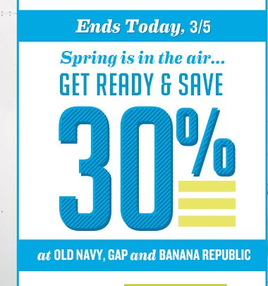 Ends Today, 3/5 | Spring is in the air...GET READY & SAVE 30% at OLD NAVY, GAP and BANANA REPUBLIC