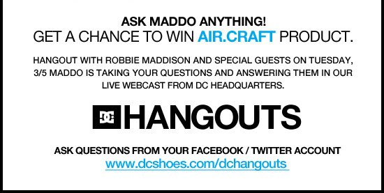 Ask Maddo Anything! Get a chance to win Air.Craft product. Hangout with Robbie Maddison and Special Guests on Tuesday, 3/5. Ever wanted to ask Maddo a question? Here is your chance! Maddo will be taking your questions and answering them live during a live webcast from DC Headquarters. Ask Questions from your Facebook/ Twitter Account.