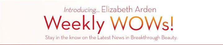 Introducing... Elizabeth Arden Weekly WOWs! Stay in the know on the Latest News in Breakthrough Beauty.