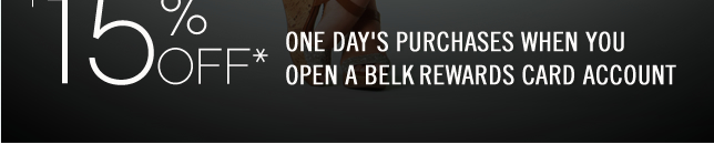 15% off* one day's purchases when you open a Belk Rewards card account.