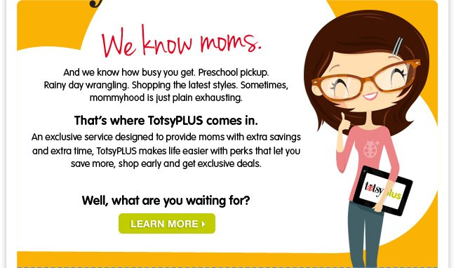 We know moms. And we know how busy you get. Preschool pickup. Rainy day wrangling. Shopping the latest styles. Sometimes, mommyhood is just plain exhausting. That's where TotsyPLUS comes in. An exclusive service designed to provide moms with extra savings and extra time, TotsyPLUS makes life easier with perks that let you save more, shop early and get exclusive deals. Well, what are you waiting for? Learn more -->