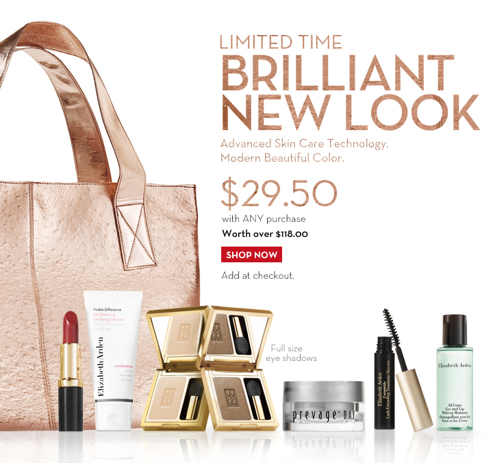 LIMITED TIME. BRILLIANT NEW LOOK. Advanced Skin Care Technology. Modern Beautiful Color. $29.50 with ANY purchase. Worth over $118.00. SHOP NOW. Add at checkout. Full size eye shadows.