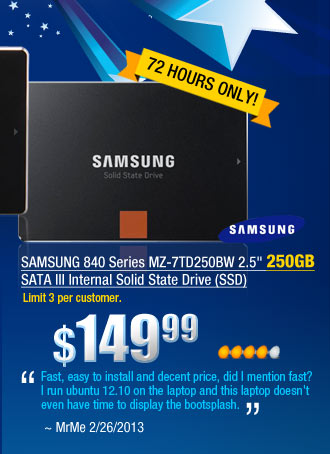 "SAMSUNG 840 Series MZ-7TD250BW 2.5 inch 250GB SATA III Internal Solid State Drive (SSD)         ""Fast, easy to install and decent price, did I mention fast? I run ubuntu 12.10 on the laptop and this laptop doesn't even have time to display the bootsplash."" ~ MrMe 2/26/2013"