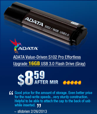"ADATA Value-Driven S102 Pro Effortless Upgrade 16GB USB 3.0 Flash Drive (Gray)         ""Good price for the amount of storage. Even better price for the read-write speeds...very sturdy construction. Helpful to be able to attach the cap to the back of usb while inserted."" ~ sfobrien 2/26/2013"