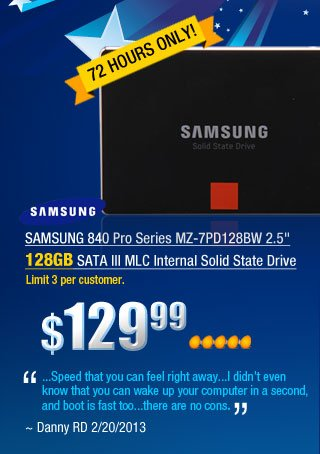 "SAMSUNG 840 Pro Series MZ-7PD128BW 2.5 inch 128GB SATA III MLC Internal Solid State Drive         ""...Speed that you can feel right away...I didn't even know that you can wake up your computer in a second, and boot is fast too...there are no cons."" ~ Danny RD 2/20/2013"