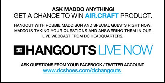 Ask Maddo anything! Get a chance to win Air.Craft product. Hangout with Robbie Maddison and Special Guests Right Now! Maddo is taking your questions and answering them in our live webcast from DC Headquarters. Ask Questions from your Facebook/Twitter Account