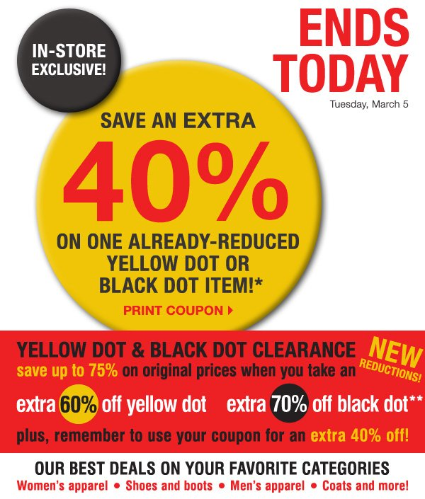 ENDS TODAY! IN-STORE EXCLUSIVE! Tuesday, March 5. SAVE AN EXTRA 40% on one already-reduced Yellow Dot or Black Dot item!* Print coupon