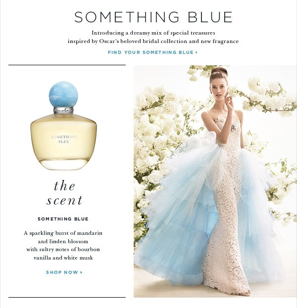 Something Blue Introducing a dreamy mix of special treasures inspired by Oscar's beloved bridal collection and new fragrance FIND YOUR SOMETHING BLUE > SOMETHING BLUE A sparkling burst of mandarin and linden blossom with sultry notes of bourbon vanilla and white musk SHOP NOW>