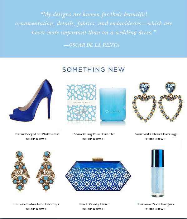 """My designs are known for their beautiful ornamentation, details, fabrics, and embroideries—which are never more important than on a wedding dress."" —Oscar de la Renta SOMETHING NEW Satin Peep-Toe Platforms SHOP NOW > Something Blue Candle SHOP NOW > Swarovski Heart Earrings SHOP NOW > Flower Cabochon Earrings SHOP NOW > Cara Vanity Case SHOP NOW > Larimar Nail Lacquer SHOP NOW >"