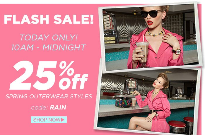 Flash Sale! Today Only from 10am - Midnight, get 25% Off Spring Outerwear styles with code RAIN