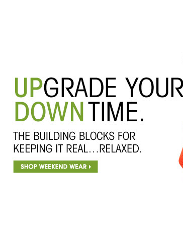 UPGRADE YOUR DOWNTIME. THE BUILDING BLOCKS FOR KEEPING IT REAL...RELAXED. SHOP WEEKEND WEAR