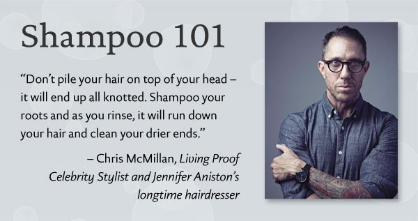 Chris McMillan: Shampoo your hair as you rinse, it will run down your hair and clean your drier ends.