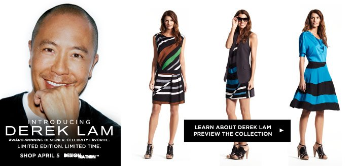 Introducing DEREK LAM Award-winning designer. Celebrity favorite. Limited edition. Limited time. Shop April 5. DesigNation.  Learn about Derek Lam.  Preview the collection.
