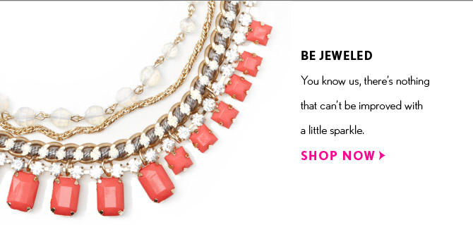 BE JEWELED You know us, there's nothing That can't be improved with a little sparkle.  SHOP NOW