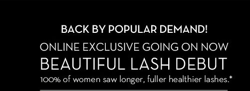 BACK BY POPULAR DEMAND! ONLINE EXCLUSIVE GOING ON NOW. BEAUTIFUL LASH DEBUT. 100% of women saw longer, fuller healthier lashes.*