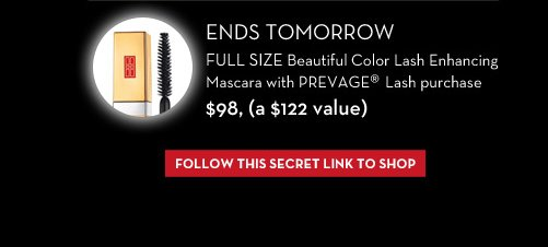ENDS TOMORROW. FULL SIZE Beautiful Color Lash Enhancing Mascara with PREVAGE® Lash purchase. $98, (a $122 value). FOLLOW THIS SECRET LINK TO SHOP.