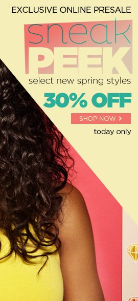 Sneak Peek - Exclusive Online Presale TODAY ONLY! Get 30% Off Select NEW Spring Styles