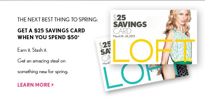 THE NEXT BEST THING TO SPRING: GET A $25 SAVINGS CARD WHEN YOU SPEND $50*  Earn it. Stash it. Get an amazing steal on something new for spring.  LEARN MORE
