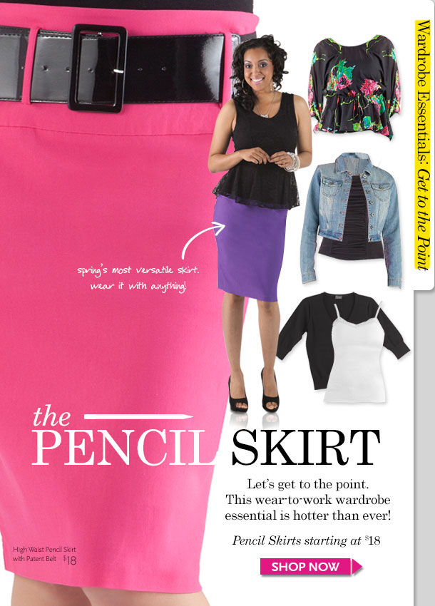 Wardrobe Essential-Get to the Point! THE PENCIL SKIRT: Spring's most versatile skirt - Wear it with anything! This wear-to-work wardrobe piece is hotter than ever! Pencil Skirts starting at $18. SHOP NOW