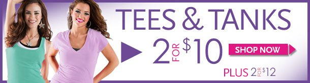 Tees and Tanks! 2 for $10. Plus 2 for $12. SHOP NOW