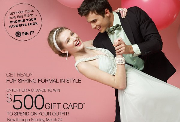 SPARKLES HERE, BOW TIES THERE...choose your favorite look + PIN IT! GET READY FOR SPRING FORMAL IN STYLE. WIN A $500 GIFT CARD* TO SPEND ON YOUR OUTFIT! Now through Sunday, March 24.