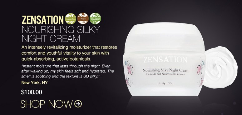 "DERMSTORE EXCLUSIVE! 100% Nat, Vegan, Paraben-free Zensation – Nourishing Silky Night Cream An intensely revitalizing moisturizer that restores comfort and youthful vitality to your skin with quick-absorbing, active botanicals. ""Instant moisture that lasts through the night. Even after waking up, my skin feels soft and hydrated. The smell is soothing and the texture is SO silky!"" – New York, NY $100 Shop Now>>"