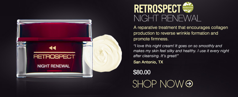 "Paraben-free Retrospect – Night Renewal  A reparative treatment that encourages collagen production to reverse wrinkle formation and promote firmness. ""I love this night cream! It goes on so smoothly and makes my skin feel silky and healthy. I use it every night after cleansing. It's great!"" – San Antonio, TX $80 Shop Now>>"