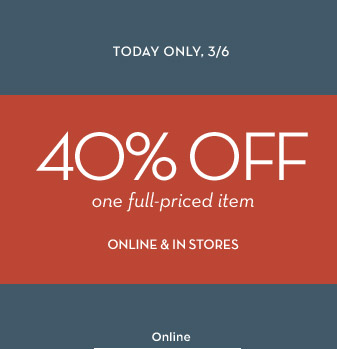 TODAY ONLY, 3/6 | 40% OFF one full-priced item ONLINE & IN STORES | Online