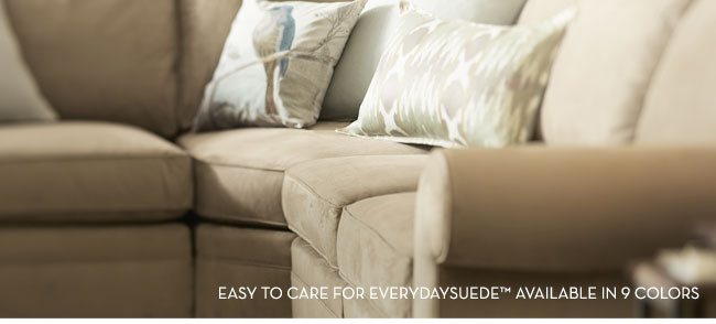 EASY TO CARE FOR EVERDAYSUEDE™ AVAILABLE IN 9 COLORS