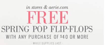 In Stores & Aerie.com | Free Spring Pop Flip-Flops With Any Purchase Of $40 Or More | While Supplies Last
