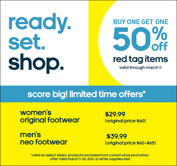 ready. set. shop. Buy one get one 50% off red  tag items, valid through march 11, score big! limited time offers*,  women's original footwear $29.99 (original price $60), men's neo  footwear $39.99 (original price $60-$65), *valid on select styles.  products excluded from current store promotion. offer valid march 7-20,  2013, or while supplies last.