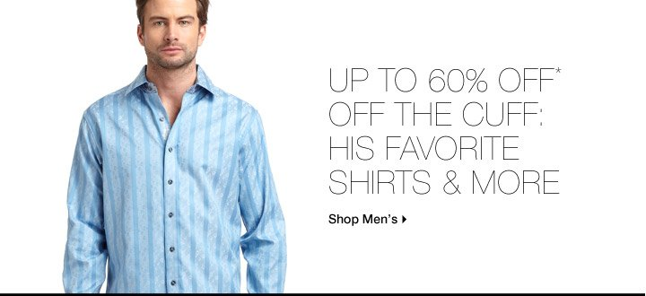 Up To 60% Off* Off The Cuff: His Favorite Shirts & More