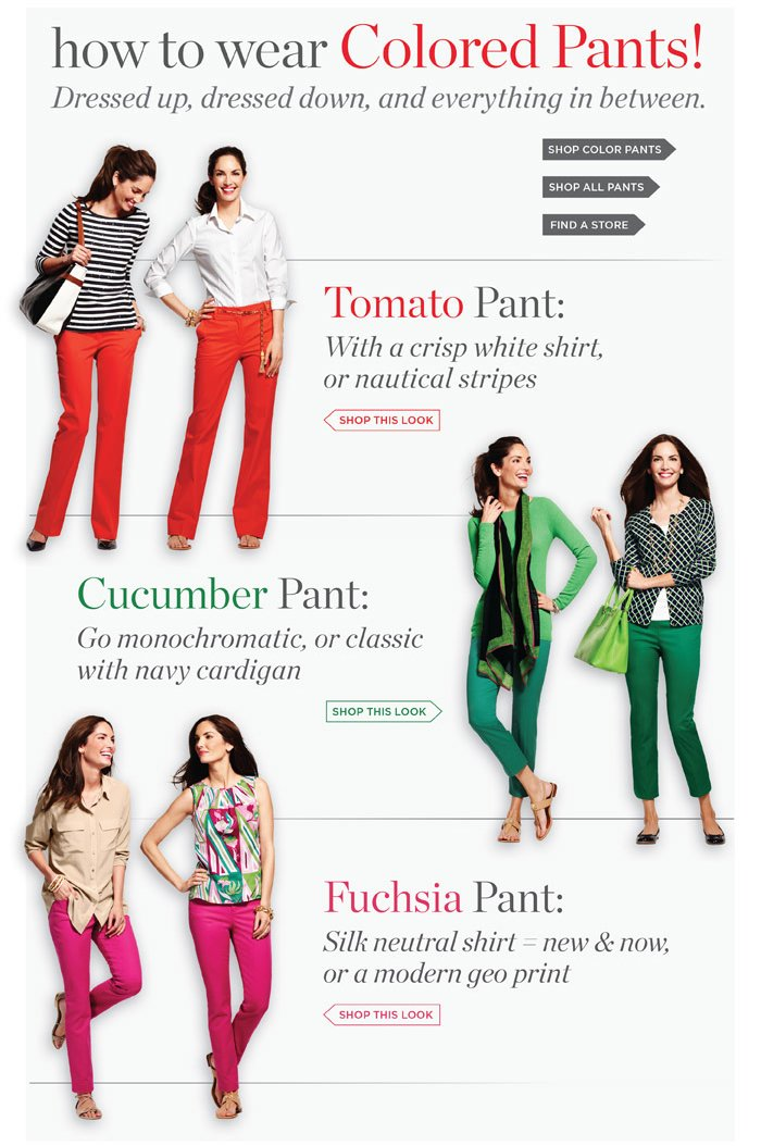 How to wear Colored Pants! Dressed up, dressed down, and everything in between. Tomato Pant: with a crisp white shirt or nautical stripes. Cucumber Pant: Go monocromatic, or classic with navy cardigan. Fuchsia Pant: Silk neutral shirt = new and now; or a modern geo print. Shop Now or Find a Store.