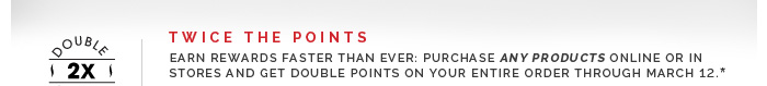 Twice The Points: Earn rewards faster than ever: Purchase any products online or in stores and get double points on your entire order through March 12.*