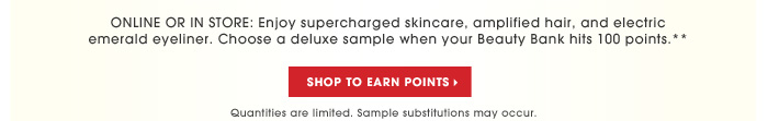 ONLINE OR IN STORE: Get supercharged skincare, amplified hair, and electric emerald eyeliner. Choose a deluxe sample when your Beauty Bank hits 100 points.** Shop to earn points. Quantities are limited. Sample substitutions may occur
