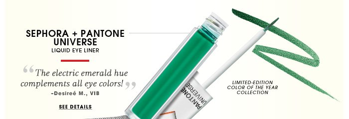SEPHORA + PANTONE UNIVERSE. liquid eye liner. This electric emerald hue complements all eye colors! - Desiree M., VIB. See full size. Small blurb: Limited-Edition Color Of The Year Collection