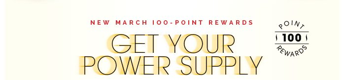 New March 100-Point Rewards. Get Your Power Supply