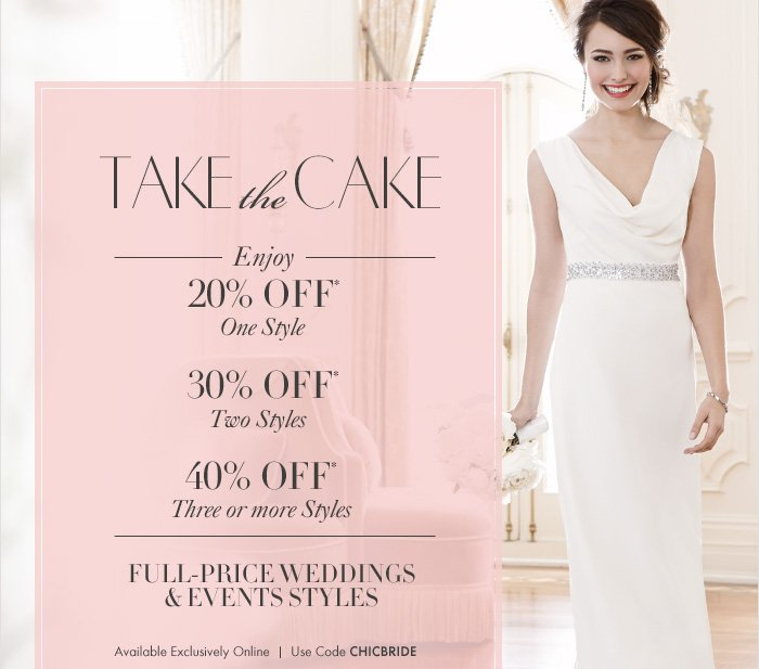 TAKE THE CAKE  Enjoy 20% Off* One style  30% Off* Two styles  40% Off* Three or more styles  Full–Price Weddings & Events Styles   Available exclusively online Use code CHICBRIDE