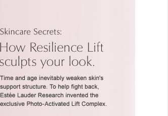 SKINCARE SECRETS: How Resilience Lift sculpts your look. Time and age inevitably weaken skin's support structure. To help fight back,  Estée Lauder Research invented the exclusive Photo-Activated Lift Complex.