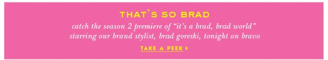 catch the season 2 premiere of it's a brad, brad world starring our brand stylist, brad goreski, tonight on bravo. take a peek. width=
