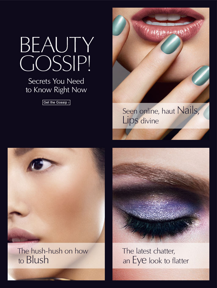 Beauty Gossip! Secrets You Need  to Know Right Now  Get the Gossip »  Seen online, haut Nails, Lips divine  The hush-hush on how to Blush  The latest chatter, an Eye look to flatter