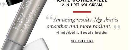 Kate Somerville. 2-in-1 retinol cream. Amazing results. My skin is smoother and more radiant. - linderbeth, Beauty Insider. See full size