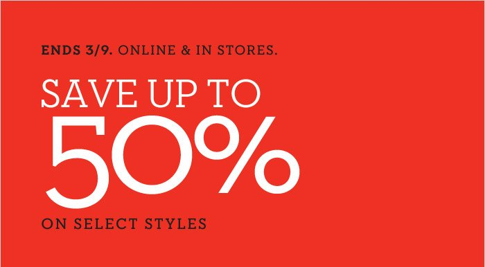 ENDS 3/9. ONLINE & IN STORES. SAVE UP TO 50% ON SELECT STYLES